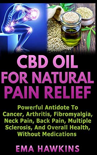 CBD OIL FOR NATURAL PAIN RELIEF: Powerful Antidote to Cancer, Arthritis, Fibromyalgia, Neck Pain, Back Pain, Multiple Sclerosis, and Overall Health, Without Medications (CBD OIL CRASH COURSE)