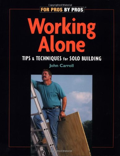 Working Alone: Tips & Techniques for Solo Building (For Pros By Pros)