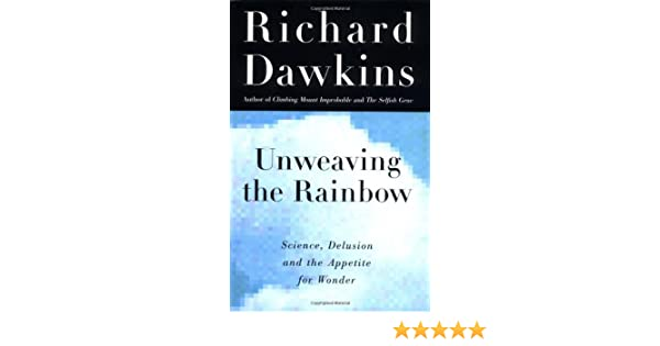 Unweaving the Rainbow: Science, Delusion, and the Appetite ...