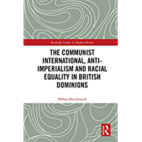 The Communist International, Anti-Imperialism and Racial Equality in British Dominions (Routledge Studies in Modern History) (English Edition)