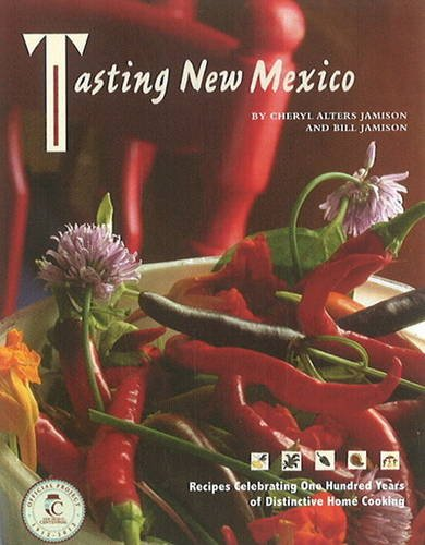 Tasting New Mexico: Recipes Celebrating One Hundred Years of Distinctive Home Cooking by Cheryl Alters Jamison, Bill Jamison