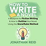 How To Write A Novel: A Blueprint for Fiction Writing & How to Outline Your Novel Using the Snowflake Method | Jonathan Reid