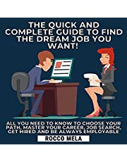 The Quick and Complete Guide to Find the Dream Job You Want!: All You Need to Know to Choose Your Path, Master Your Career, Job Search, Get Hired and Be Always Employable