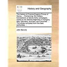 The history of Francis-Eugene Prince of Savoy. Containing, the military transactions of above thirty campaigns, made by his Serene Highness in whole compiled from the best authorities.