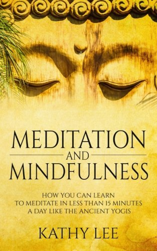 Meditation And Mindfulness: How you can learn to Meditate in less than 15 minutes a day like the Ancient Yogis
