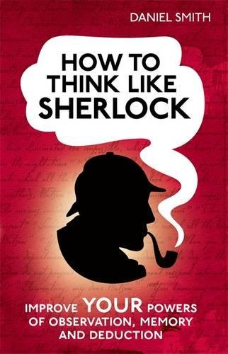 How to Think Like Sherlock: Improve Your Powers of Observation, Memory and Deduction (How To Think Like series)