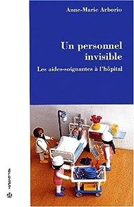 Un personnel invisible. les aides-soignantes a l'hôpital par Anne-Marie Arborio