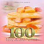 Paleo Breakfast Recipes: 100 Easy and Delicious Paleo Breakfast Recipes | Jennifer Harris