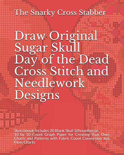 Draw Original Sugar Skull Day of the Dead Cross Stitch and Needlework Designs: Sketchbook Includes 20 Blank Skull Silhouettes on 10 by 10 Count Graph ... and Floss Charts (DIY Design Supply Journals)