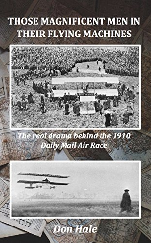 Those Magnificent Men in Their Flying Machines: Early Aviation Pioneers and the Real Drama Behind the 1910 Daily Mail Air Race