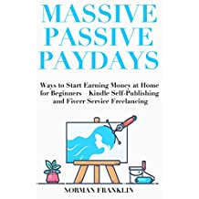 Massive Passive Paydays: Ways to Start Earning Money at Home for Beginners – Kindle Self-Publishing and Fiverr Service Freelancing