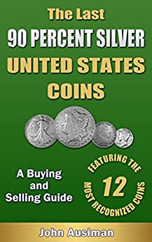 The Last 90 Percent Silver United States Coins - A Buying and Selling Guide (U.S. Silver Coin Series Book 1) by [Ausiman, John]