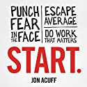 Start: Punch Fear in the Face, Escape Average, and Do Work That Matters Audiobook by Jon Acuff Narrated by Jon Acuff