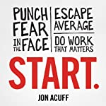 Start: Punch Fear in the Face, Escape Average, and Do Work That Matters | Jon Acuff