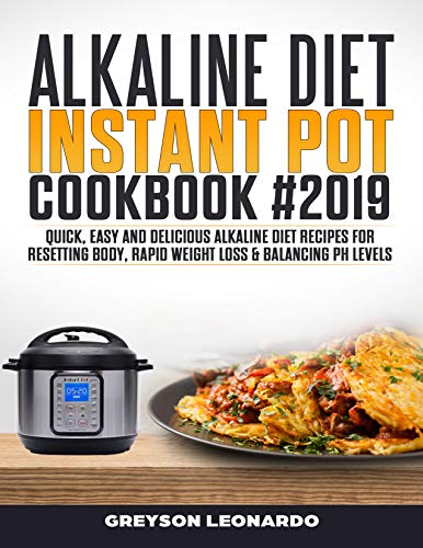 Alkaline Diet  Instant Pot Cookbook #2019: Quick, Easy and Delicious Alkaline Diet Recipes For Resetting Body, Rapid Weight Loss & Balancing pH Levels by Greyson Leonardo