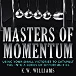 Masters of Momentum: Using Your Small Victories to Catapult You into a Series of Opportunities | K.W. Williams