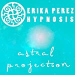 Proyeccion Astral Hipnosis [Astral Projection Hypnosis] | Erika Perez