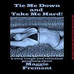 Tie Me Down and Take Me Hard! : A Very Rough and Reluctant Gangbang Short | Maggie Fremont