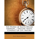 The Works of Ralph Waldo Emerson ...: English Traits. Conduct of Life. Nature