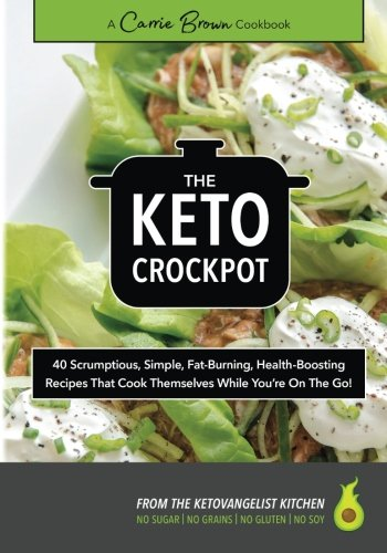 The KETO Crockpot: 40 scrumptious, simple, fat-burning, health-boosting recipes that cook themselves while you're on the go! by Carrie Brown