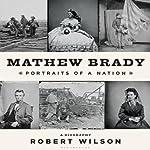 Mathew Brady: Portraits of a Nation | Robert Wilson