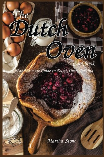 The Dutch Oven Cookbook: The Ultimate Guide to Dutch Oven Cooking by Martha Stone