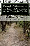 Thought Vibration or the Law of Attraction in the Thought World, William Walker Atkinson, 0984304002
