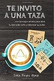#8: Te invito a una taza: …con la mejor receta para abrir tu barra de café y saborear su éxito. (Spanish Edition)