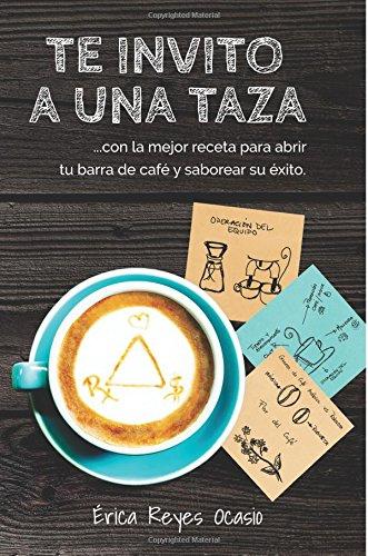 Te invito a una taza: …con la mejor receta para abrir tu barra de café y saborear su éxito. (Spanish Edition) by Erica Reyes Ocasio