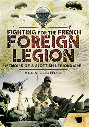 Legionnaires Unit - Fighting for the French Foreign Legion: Memoirs of a Scottish Legionnaire