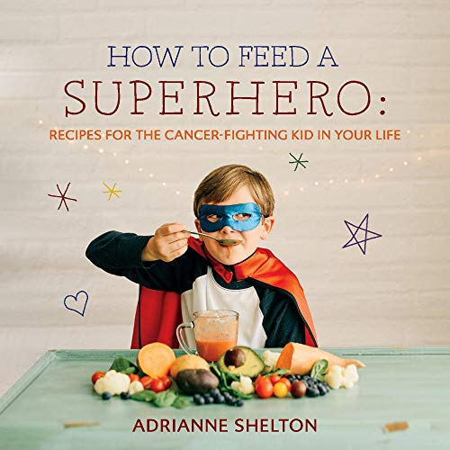 How to Feed a Superhero: Recipes for the Cancer-Fighting Kid in Your Life (1) by Adrianne Shelton