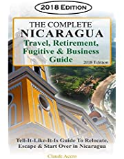 The Complete Nicaragua Travel, Retirement Fugitive & Business Guide: The Tell-It-Like-It-Is Guide to Relocate, Escape & Start Over in Nicaragua 2018