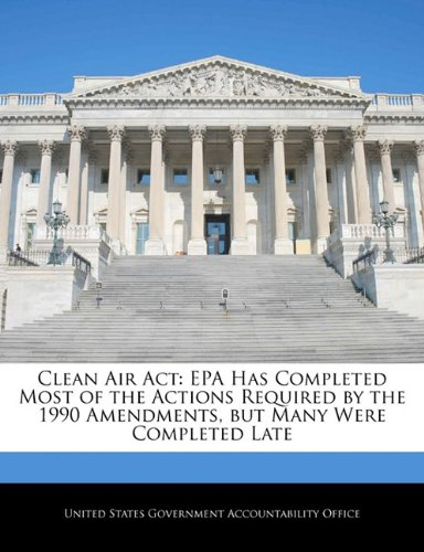 Read Online Clean Air Act: EPA Has Completed Most of the Actions Required by the 1990 Amendments, but Many Were Completed Late pdf