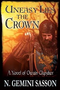 Uneasy Lies the Crown, A Novel of Owain Glyndwr by [Sasson, N. Gemini]