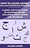 How to Learn Arabic as a Native English Speaker: A Quick & Easy Guide to Learning Arabic, Including Basic Nouns & Grammar