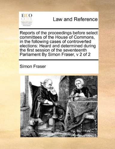 Read Online Reports of the proceedings before select committees of the House of Commons, in the following cases of controverted elections: Heard and determined ... Parliament  By Simon Fraser,  v 2 of 2 ePub fb2 book