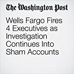 Wells Fargo Fires 4 Executives as Investigation Continues Into Sham Accounts   Renae Merle