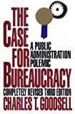 The Case for Bureaucracy : A Public Administration Polemic, Goodsell, Charles T., 1566430070