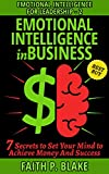 Emotional Intelligence in Business - 7 Secrets to Set Your Mind to Achieve Money And Success (Self Discipline, Financial Education and Money Health) (Emotional Intelligence for Leadership Book 2)