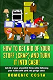 How To Get Rid Of Your Stuff (CRAP) And Turn It Into Cash!: (Get rid of your unwanted items while fattening your wallet with yard and garage sales!)