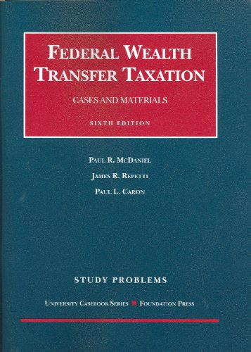 Study Problems to Accompany Federal Wealth Transfer Taxation, Cases and Materials, 6th (University Casebooks) (Coursebook)