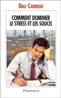 Dominez le stress et les soucis par Carnegie