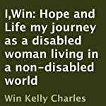 I,Win: Hope and Life: My Journey as a Disabled Woman Living in a Non-Disabled World | Win Kelly Charles