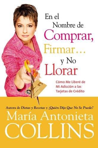 En el Nombre de Comprar, Firmar... y No Llorar: Como Me Libere de Mi Adiccion a las Tarjetas de Credito (Spanish Edition) (Tarjeta De Credito)