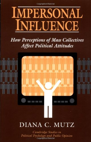 Impersonal Influence: How Perceptions of Mass Collectives Affect Political Attitudes (Cambridge Studies in Political Psy