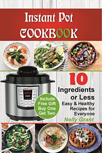 Instant Pot Cookbook:10 Ingredients Or Less. Easy & Healthy Instant Pot Recipes for Everyone: (Electric Pressure Cooker Cookbook, Instant Pot Recipes Cookbok for Smart People)