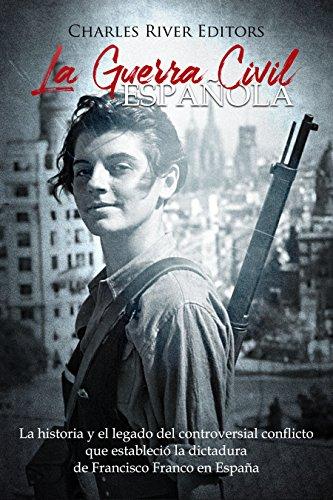 La Guerra Civil española: La historia y el legado del controversial conflicto que estableció la dictadura de Francisco Franco en España (Spanish Edition)