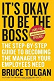 It's Okay to Be the Boss Step-by-Step Guide to Becoming the Manager Your Employees Need by Tulgan, Bruce [HarperBusiness,2007] [Hardcover]