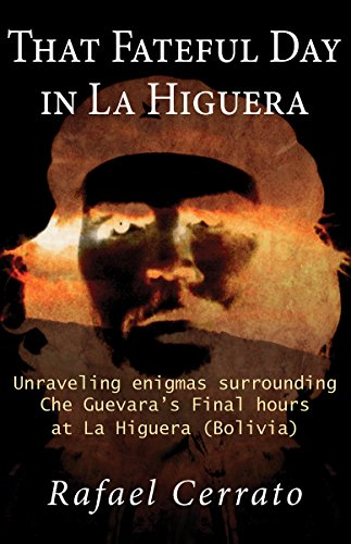 That Fateful Day in La Higuera: Unraveling enigmas surrounding Che Guevara's Final hours at La Higuera (Bolivia) (Spanish Edition) (Houses For Sale In Bolivia South America)