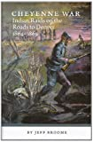 Cheyenne War: Indian Raids On The Roads To Denver 1864-1869